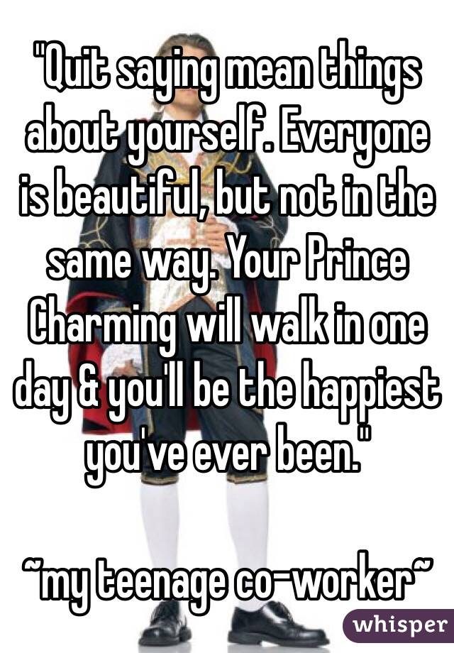 """""""Quit saying mean things about yourself. Everyone is beautiful, but not in the same way. Your Prince Charming will walk in one day & you'll be the happiest you've ever been.""""  ~my teenage co-worker~"""