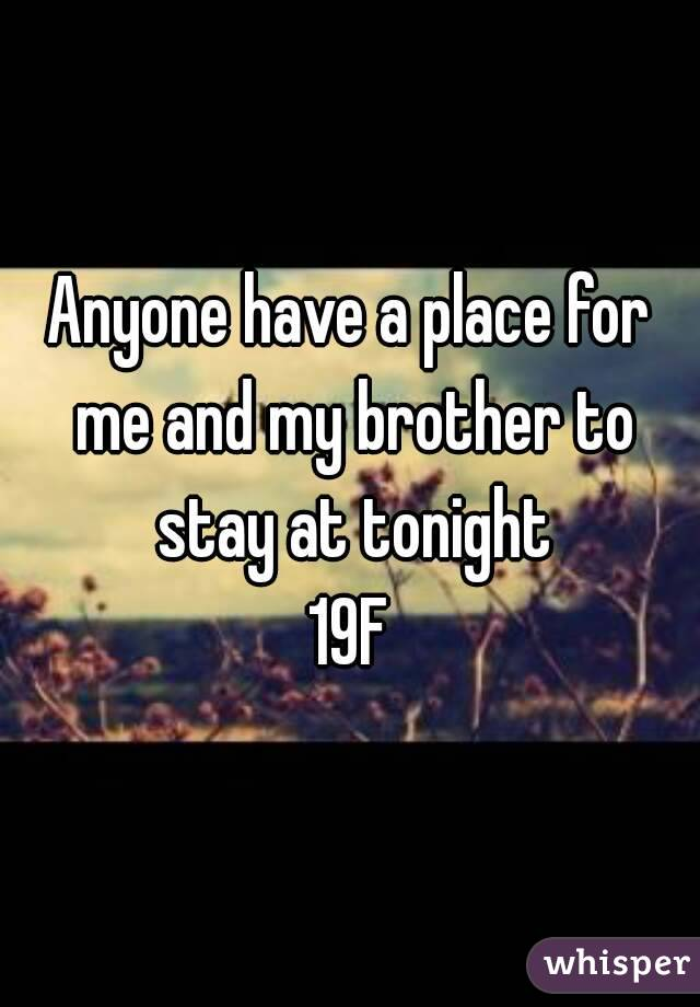 Anyone have a place for me and my brother to stay at tonight 19F
