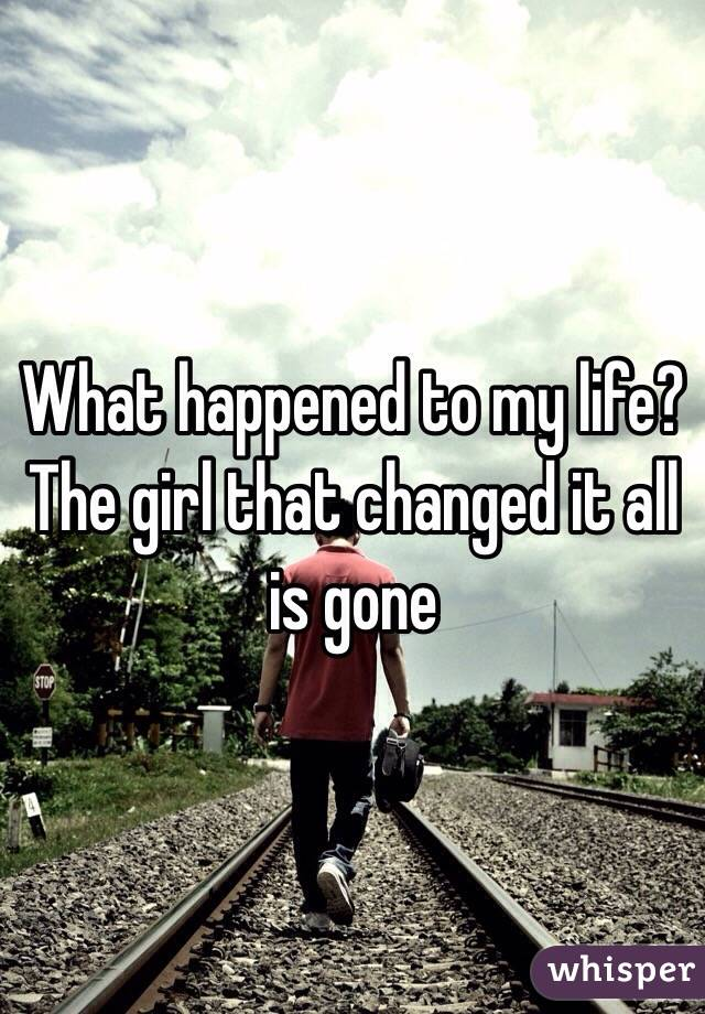 What happened to my life? The girl that changed it all is gone