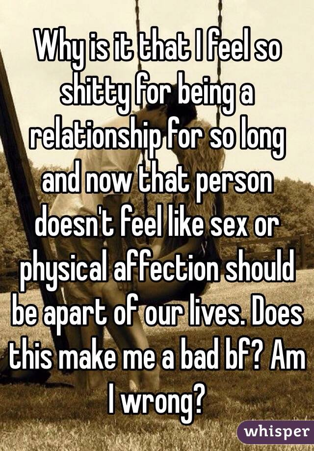 Why is it that I feel so shitty for being a relationship for so long  and now that person doesn't feel like sex or physical affection should be apart of our lives. Does this make me a bad bf? Am I wrong?