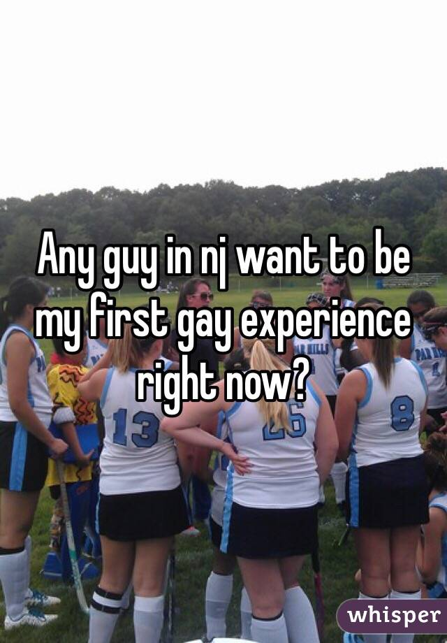 Any guy in nj want to be my first gay experience right now?