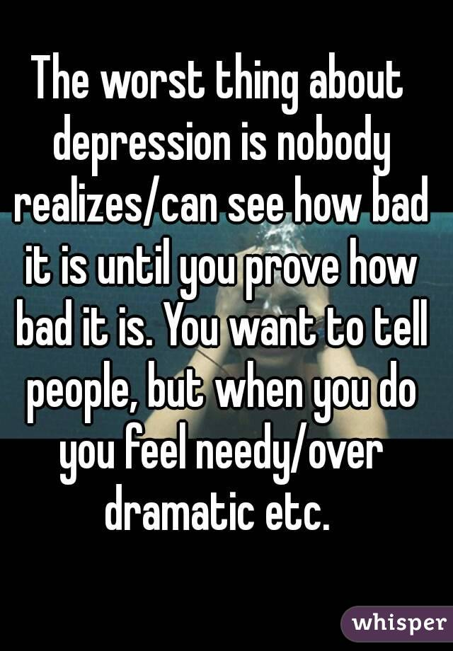 The worst thing about depression is nobody realizes/can see how bad it is until you prove how bad it is. You want to tell people, but when you do you feel needy/over dramatic etc.
