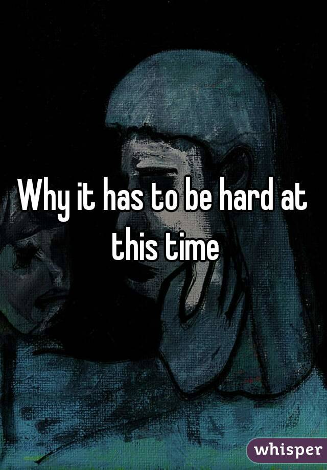 Why it has to be hard at this time