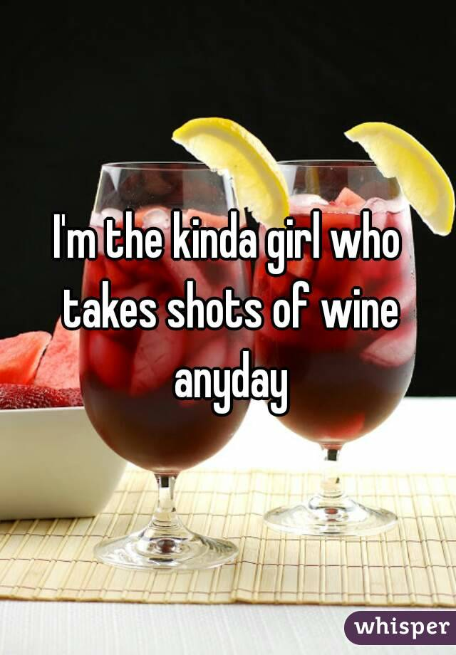 I'm the kinda girl who takes shots of wine anyday