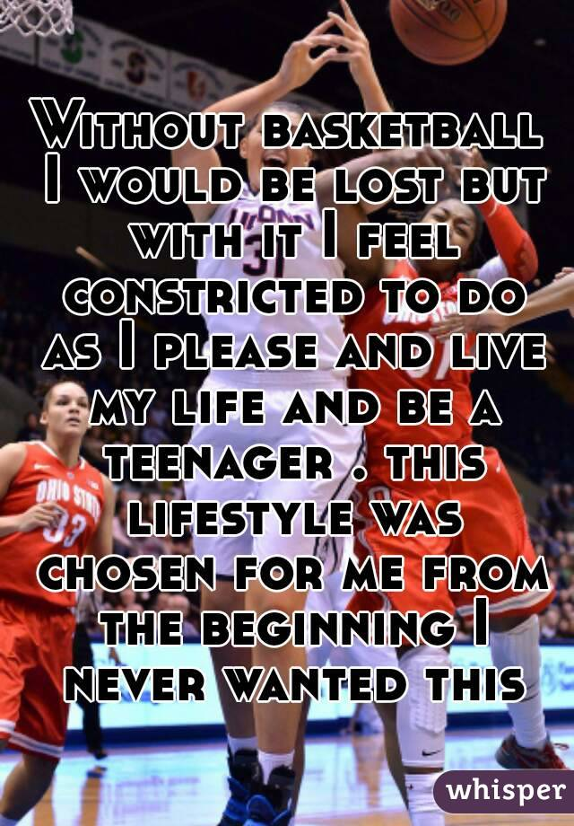 Without basketball I would be lost but with it I feel constricted to do as I please and live my life and be a teenager . this lifestyle was chosen for me from the beginning I never wanted this