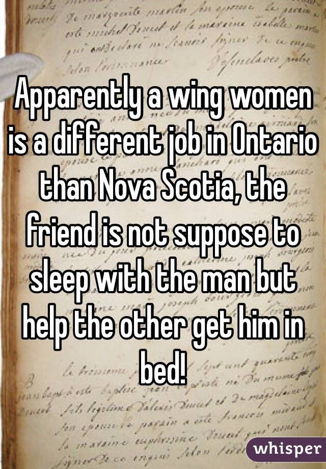 Apparently a wing women is a different job in Ontario than Nova Scotia, the friend is not suppose to sleep with the man but help the other get him in bed!