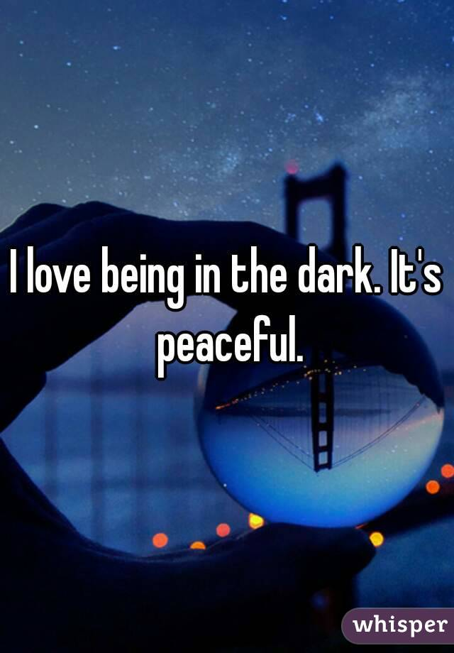 I love being in the dark. It's peaceful.