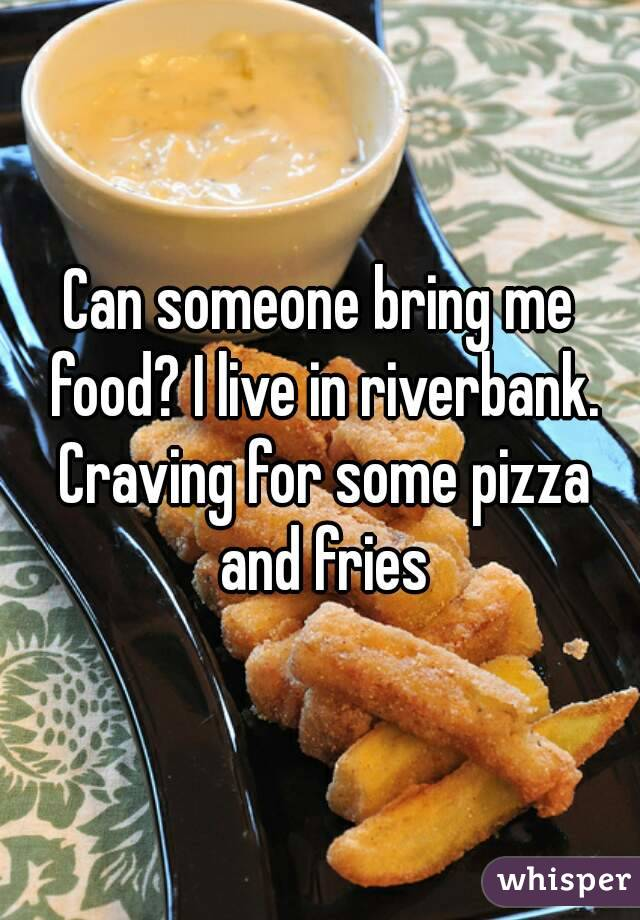 Can someone bring me food? I live in riverbank. Craving for some pizza and fries