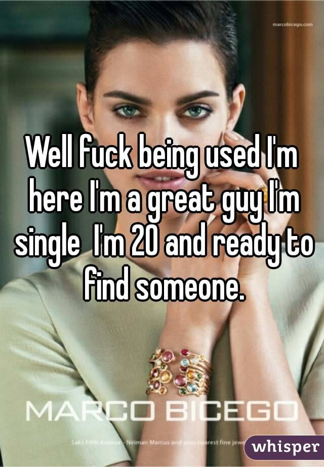 Well fuck being used I'm here I'm a great guy I'm single  I'm 20 and ready to find someone.