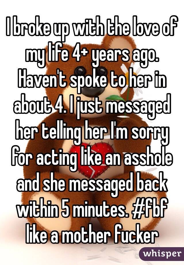 I broke up with the love of my life 4+ years ago. Haven't spoke to her in about 4. I just messaged her telling her I'm sorry for acting like an asshole and she messaged back within 5 minutes. #fbf like a mother fucker