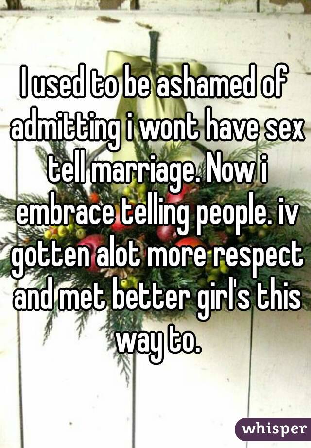 I used to be ashamed of admitting i wont have sex tell marriage. Now i embrace telling people. iv gotten alot more respect and met better girl's this way to.
