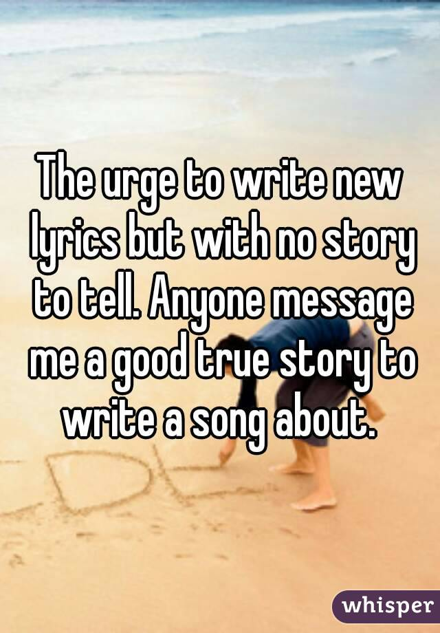 The urge to write new lyrics but with no story to tell. Anyone message me a good true story to write a song about.