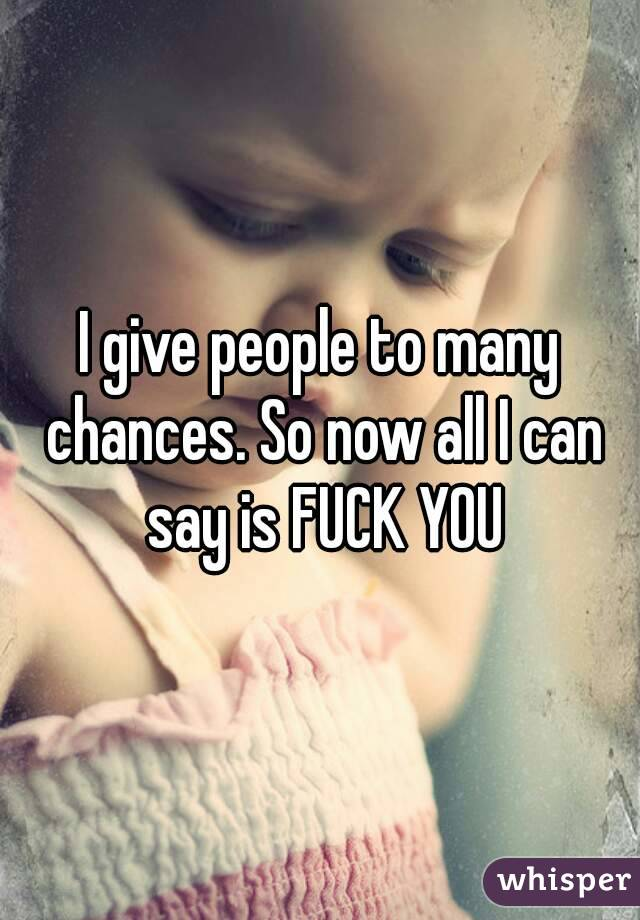 I give people to many chances. So now all I can say is FUCK YOU