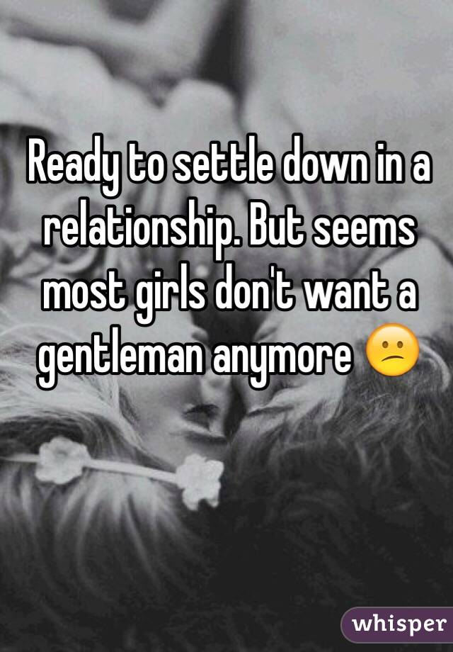 Ready to settle down in a relationship. But seems most girls don't want a gentleman anymore 😕