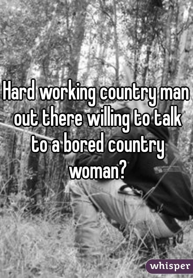 Hard working country man out there willing to talk to a bored country woman?
