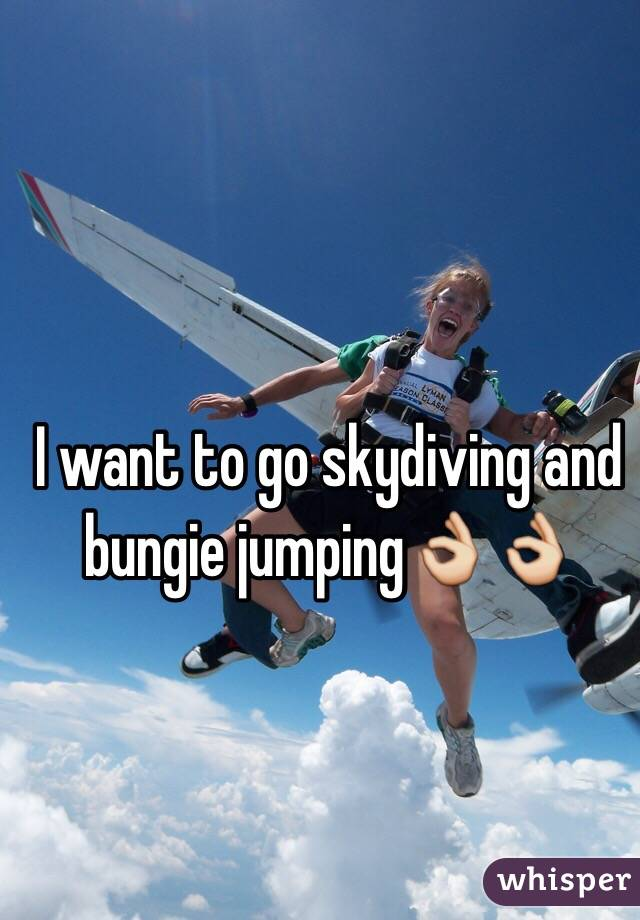 I want to go skydiving and bungie jumping👌👌