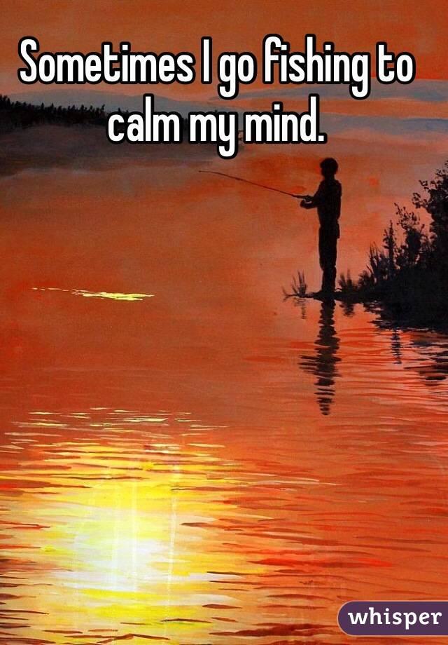 Sometimes I go fishing to calm my mind.