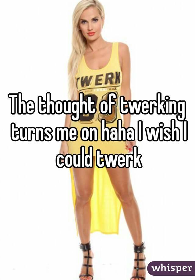 The thought of twerking turns me on haha I wish I could twerk