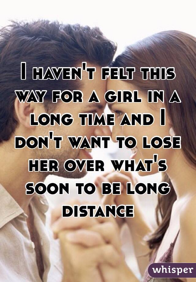 I haven't felt this way for a girl in a long time and I don't want to lose her over what's soon to be long distance