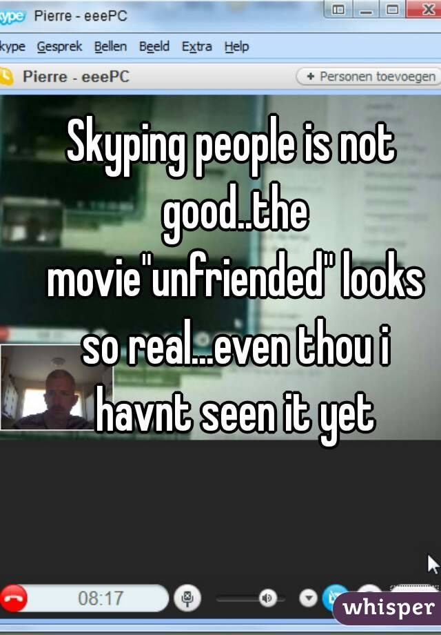 """Skyping people is not good..the movie""""unfriended"""" looks so real...even thou i havnt seen it yet"""