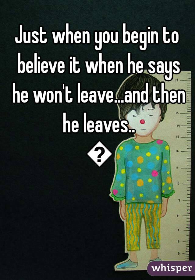 Just when you begin to believe it when he says he won't leave...and then he leaves.. 😒