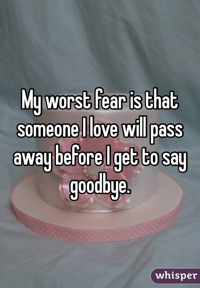 My worst fear is that someone I love will pass away before I get to say goodbye.