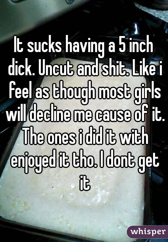 It sucks having a 5 inch dick. Uncut and shit. Like i feel as though most girls will decline me cause of it. The ones i did it with enjoyed it tho. I dont get it