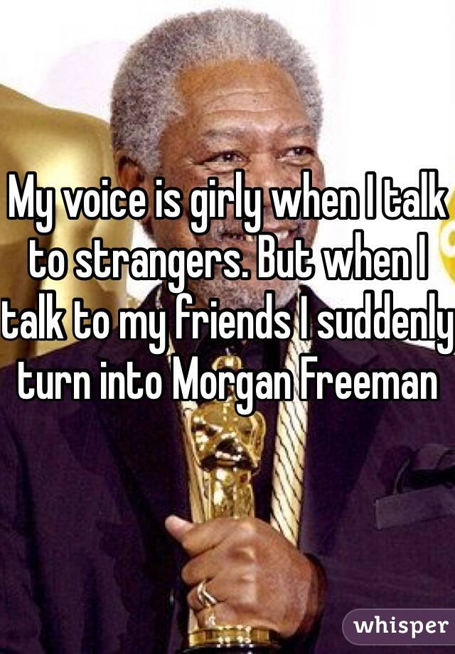 My voice is girly when I talk to strangers. But when I talk to my friends I suddenly turn into Morgan Freeman