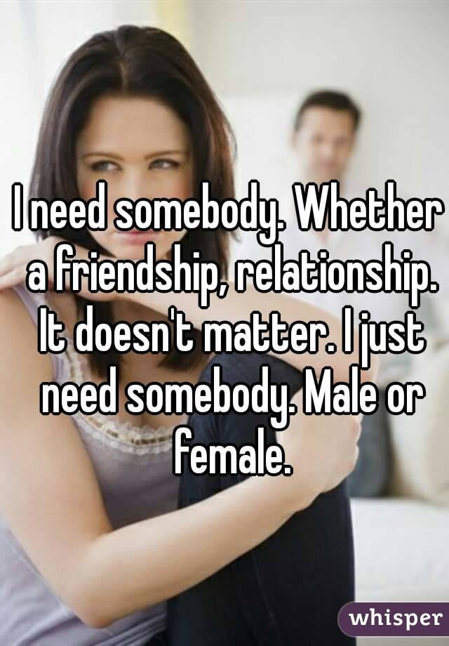 I need somebody. Whether a friendship, relationship. It doesn't matter. I just need somebody. Male or female.