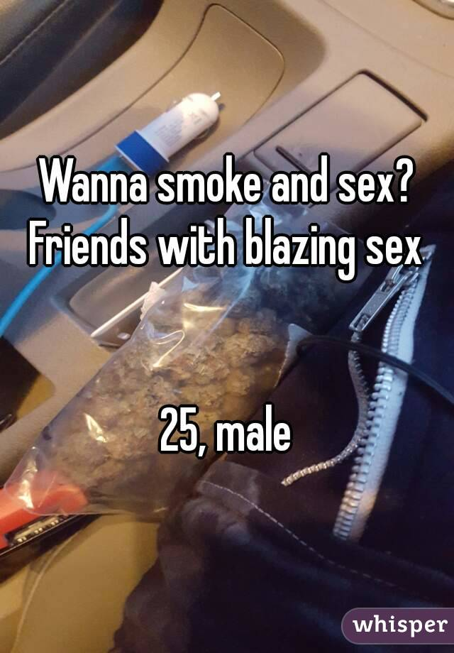 Wanna smoke and sex? Friends with blazing sex   25, male