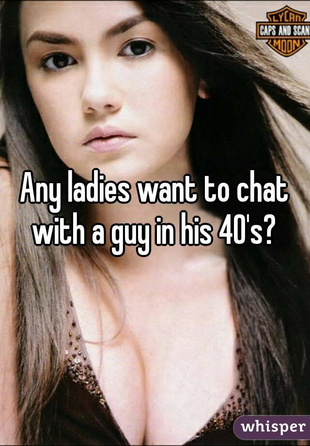 Any ladies want to chat with a guy in his 40's?