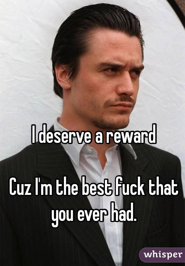 I deserve a reward  Cuz I'm the best fuck that you ever had.