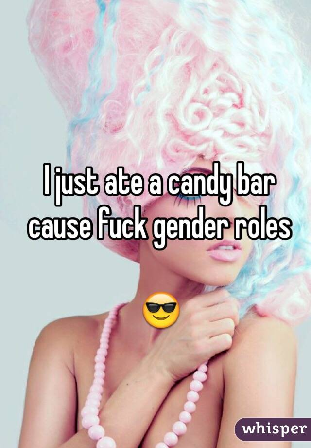 I just ate a candy bar cause fuck gender roles  😎