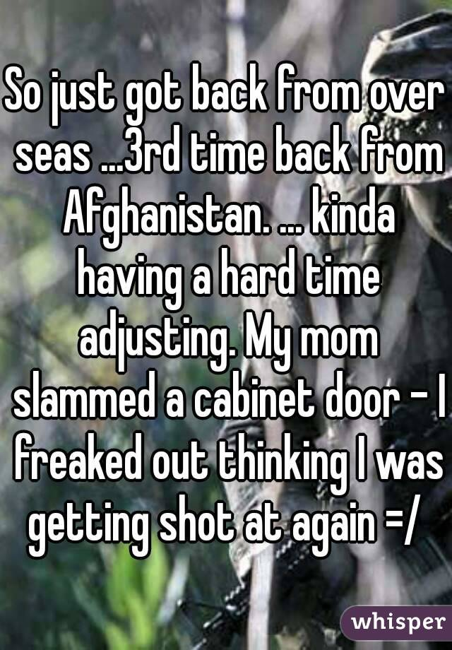 So just got back from over seas ...3rd time back from Afghanistan. ... kinda having a hard time adjusting. My mom slammed a cabinet door - I freaked out thinking I was getting shot at again =/
