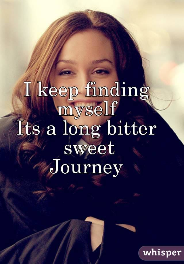 I keep finding myself  Its a long bitter sweet Journey