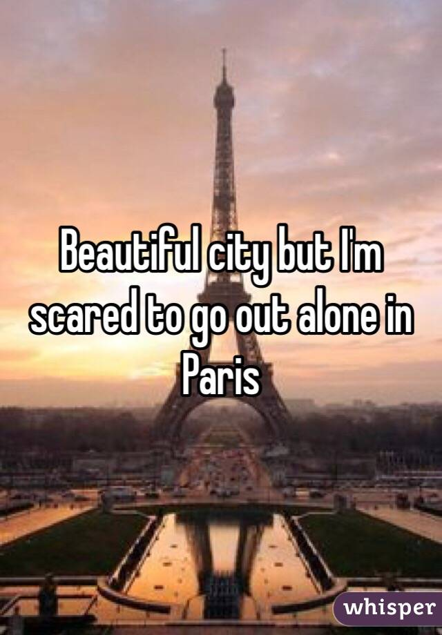 Beautiful city but I'm scared to go out alone in Paris