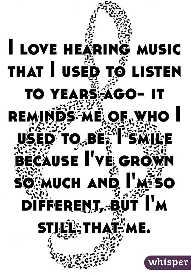 I love hearing music that I used to listen to years ago- it reminds me of who I used to be. I smile because I've grown so much and I'm so different, but I'm still that me.