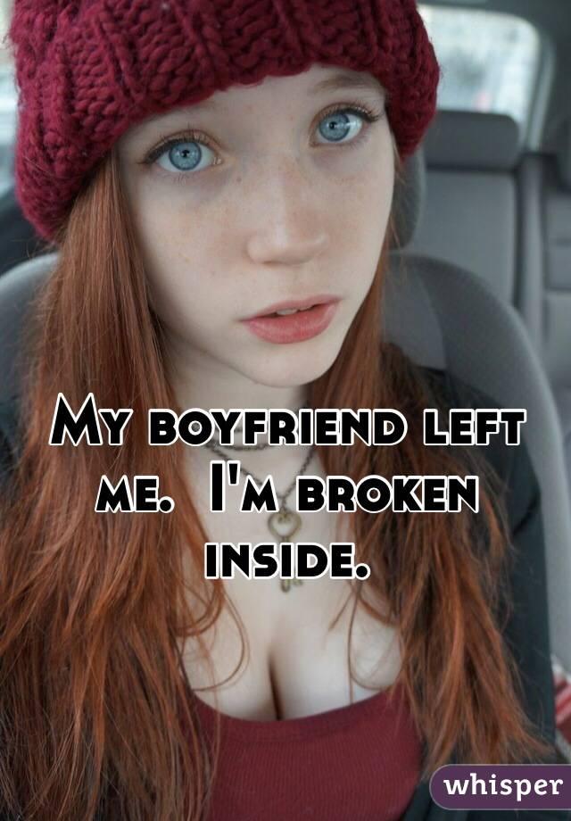 My boyfriend left me.  I'm broken inside.