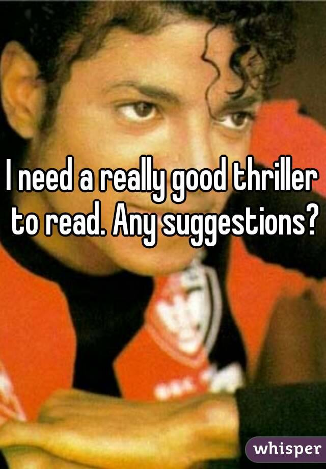 I need a really good thriller to read. Any suggestions?