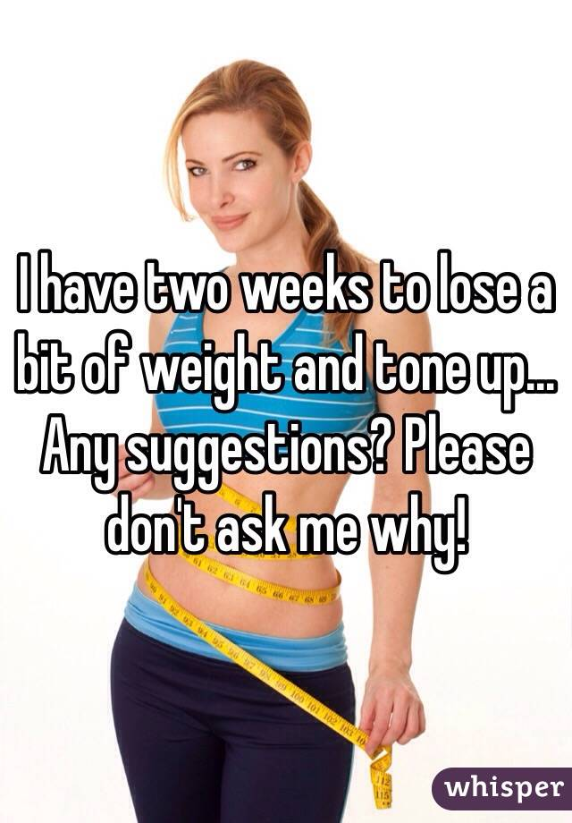 I have two weeks to lose a bit of weight and tone up... Any suggestions? Please don't ask me why!