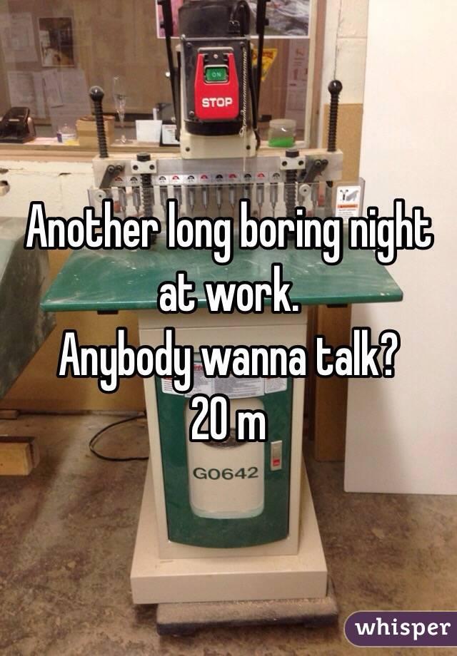 Another long boring night at work.  Anybody wanna talk? 20 m