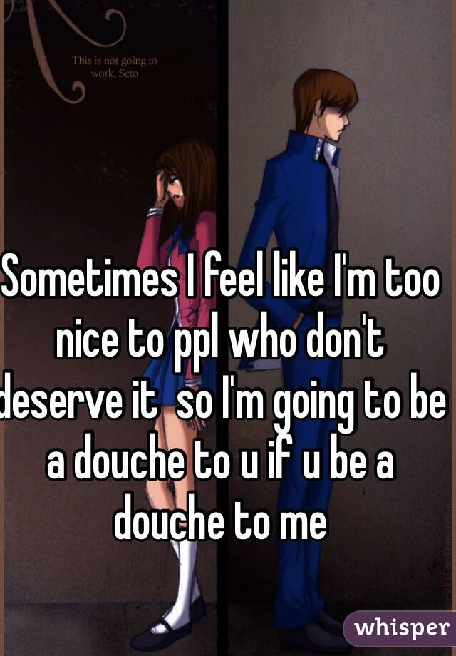 Sometimes I feel like I'm too nice to ppl who don't deserve it  so I'm going to be a douche to u if u be a douche to me