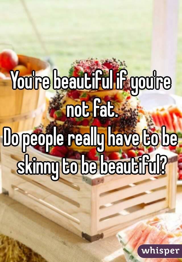 You're beautiful if you're not fat. Do people really have to be skinny to be beautiful?