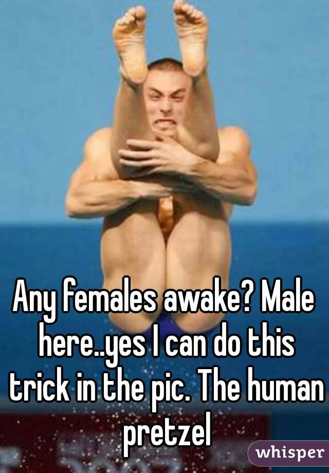 Any females awake? Male here..yes I can do this trick in the pic. The human pretzel