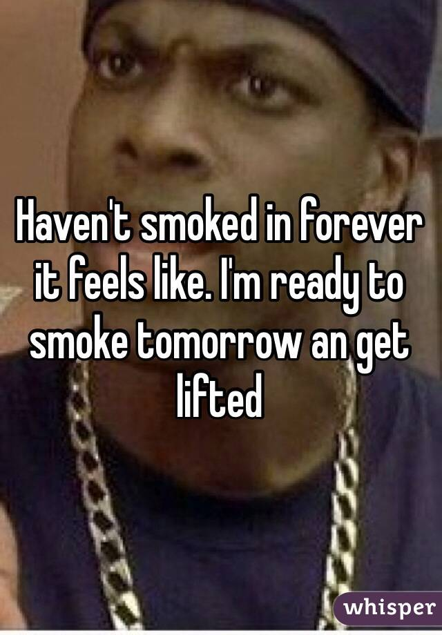 Haven't smoked in forever it feels like. I'm ready to smoke tomorrow an get lifted