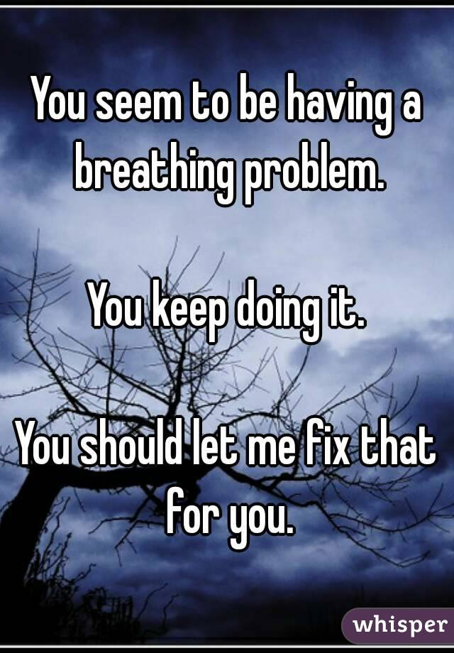 You seem to be having a breathing problem.  You keep doing it.  You should let me fix that for you.