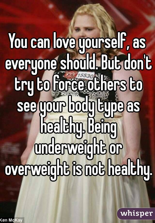 You can love yourself, as everyone should. But don't try to force others to see your body type as healthy. Being underweight or overweight is not healthy.