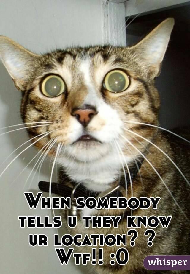 When somebody tells u they know ur location? ?  Wtf!! :0