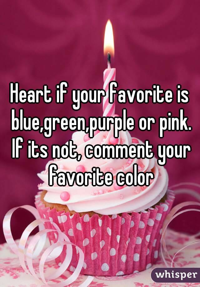 Heart if your favorite is blue,green,purple or pink. If its not, comment your favorite color