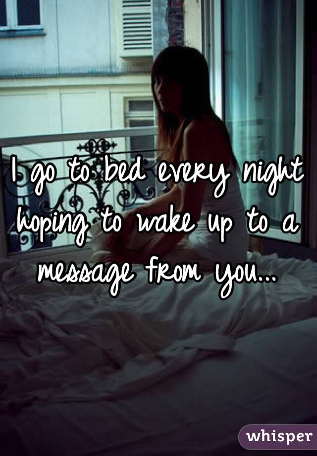 I go to bed every night hoping to wake up to a message from you...